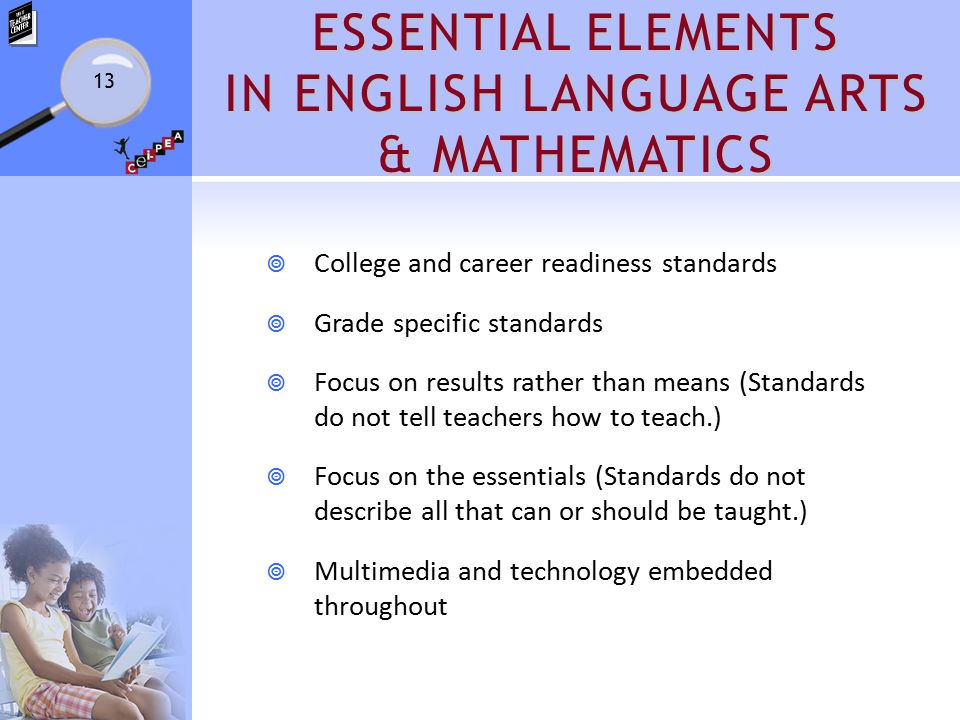 ESSENTIAL ELEMENTS IN ENGLISH LANGUAGE ARTS & MATHEMATICS  College and career readiness standards  Grade specific standards  Focus on results rather than means (Standards do not tell teachers how to teach.)  Focus on the essentials (Standards do not describe all that can or should be taught.)  Multimedia and technology embedded throughout 13