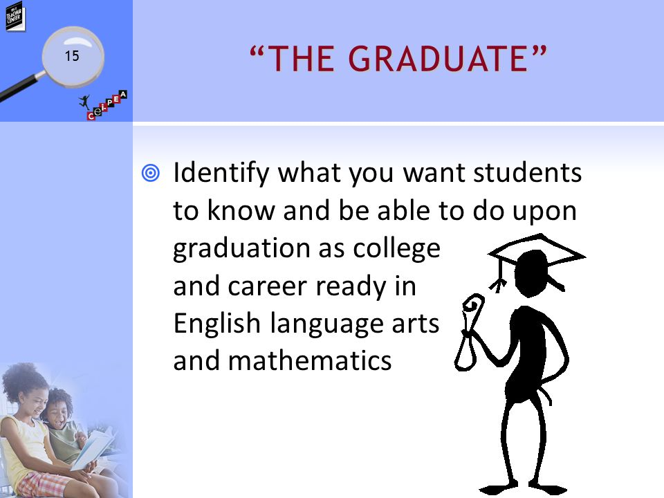 THE GRADUATE  Identify what you want students to know and be able to do upon graduation as college and career ready in English language arts and mathematics 15