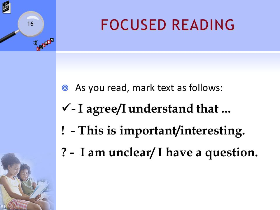 FOCUSED READING  As you read, mark text as follows: - I agree/I understand that... ! - This is important/interesting. ? - I am unclear/ I have a ques