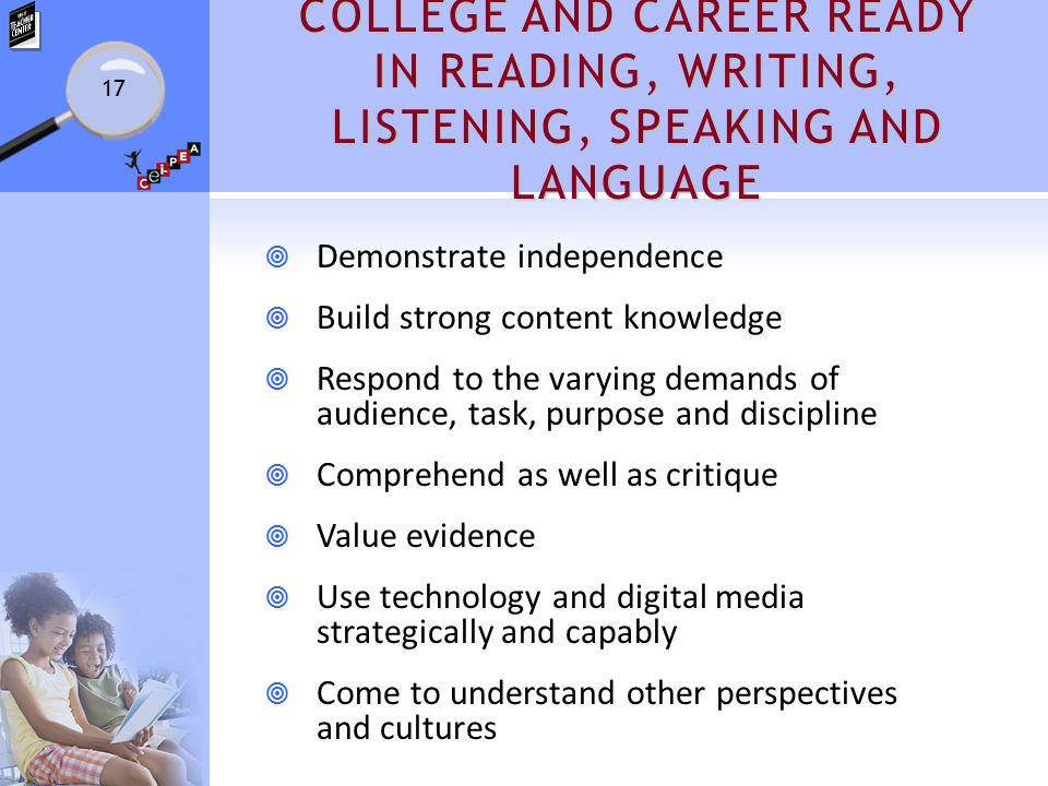 COLLEGE AND CAREER READY IN READING, WRITING, LISTENING, SPEAKING AND LANGUAGE  Demonstrate independence  Build strong content knowledge  Respond t