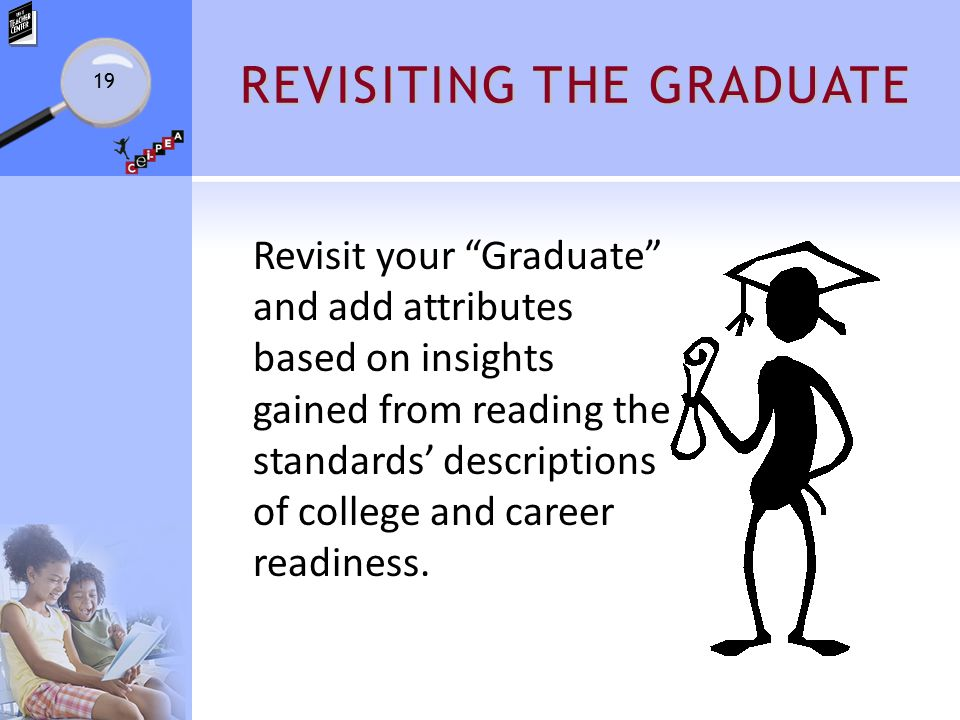 REVISITING THE GRADUATE Revisit your Graduate and add attributes based on insights gained from reading the standards' descriptions of college and career readiness.