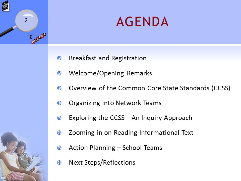 AGENDA  Breakfast and Registration  Welcome/Opening Remarks  Overview of the Common Core State Standards (CCSS)  Organizing into Network Teams  Exploring the CCSS – An Inquiry Approach  Zooming-in on Reading Informational Text  Action Planning – School Teams  Next Steps/Reflections 2