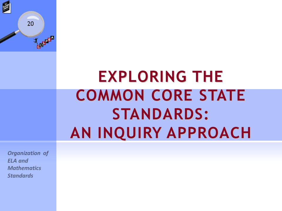 20 EXPLORING THE COMMON CORE STATE STANDARDS: AN INQUIRY APPROACH Organization of ELA and Mathematics Standards
