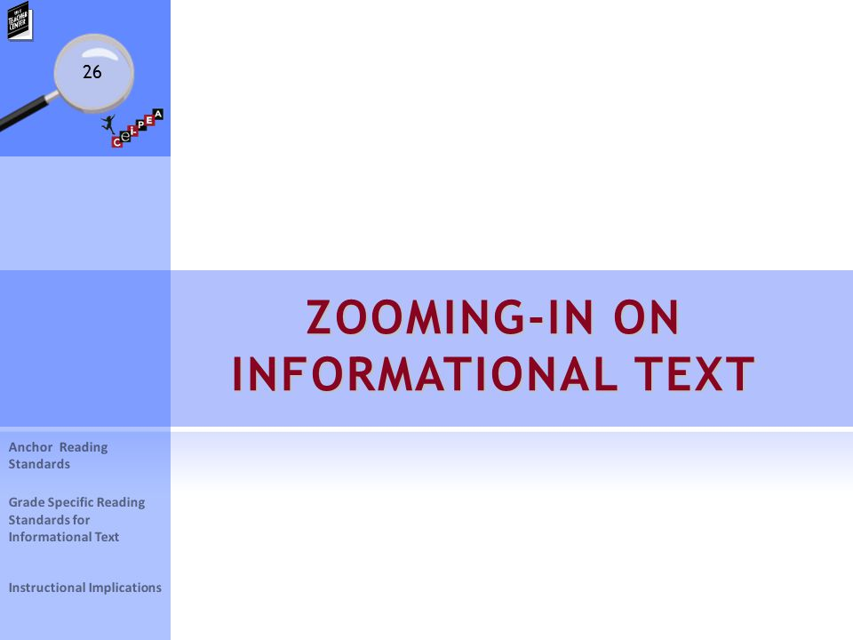 26 ZOOMING-IN ON INFORMATIONAL TEXT Anchor Reading Standards Grade Specific Reading Standards for Informational Text Instructional Implications