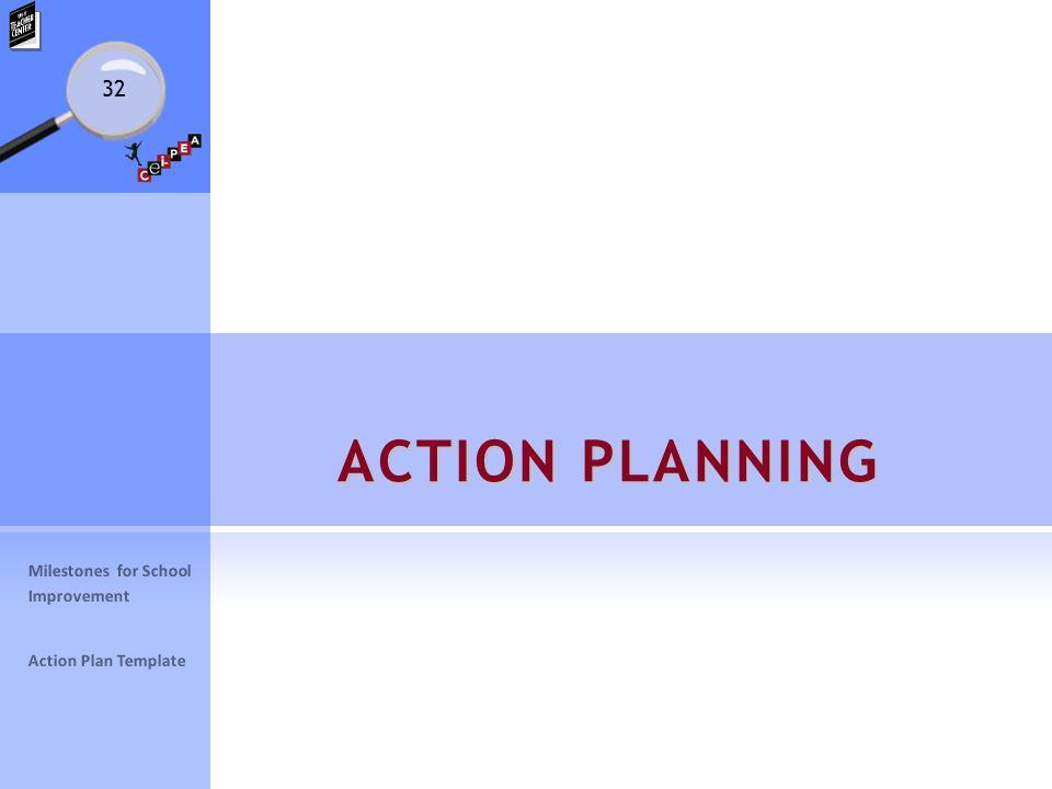 32 ACTION PLANNING Milestones for School Improvement Action Plan Template