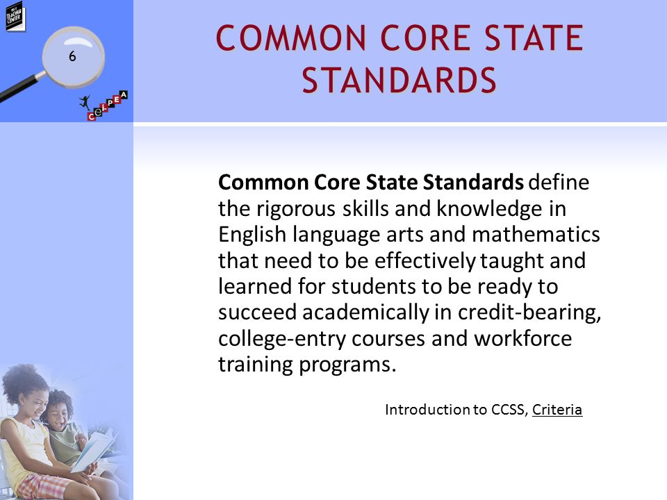 COMMON CORE STATE STANDARDS Common Core State Standards define the rigorous skills and knowledge in English language arts and mathematics that need to be effectively taught and learned for students to be ready to succeed academically in credit-bearing, college-entry courses and workforce training programs.