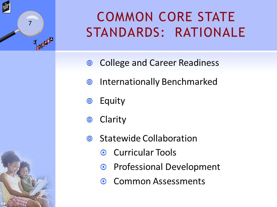 COMMON CORE STATE STANDARDS: RATIONALE  College and Career Readiness  Internationally Benchmarked  Equity  Clarity  Statewide Collaboration  Curricular Tools  Professional Development  Common Assessments 7