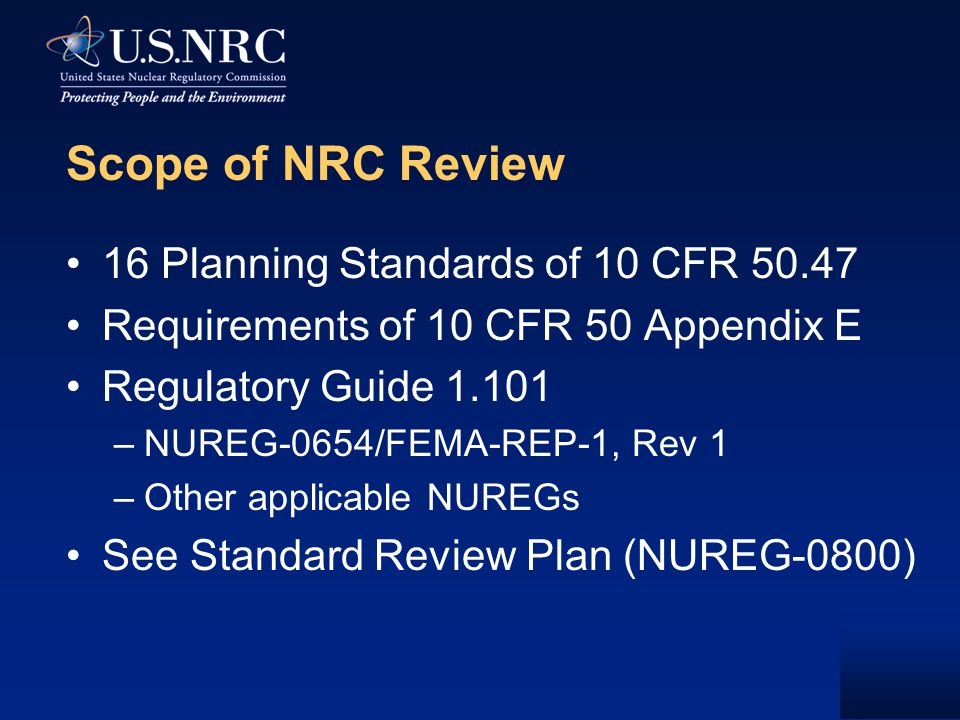 Scope of NRC Review 16 Planning Standards of 10 CFR 50.47 Requirements of 10 CFR 50 Appendix E Regulatory Guide 1.101 –NUREG-0654/FEMA-REP-1, Rev 1 –O