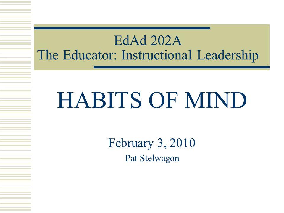 EdAd 202A The Educator: Instructional Leadership HABITS OF MIND February 3, 2010 Pat Stelwagon
