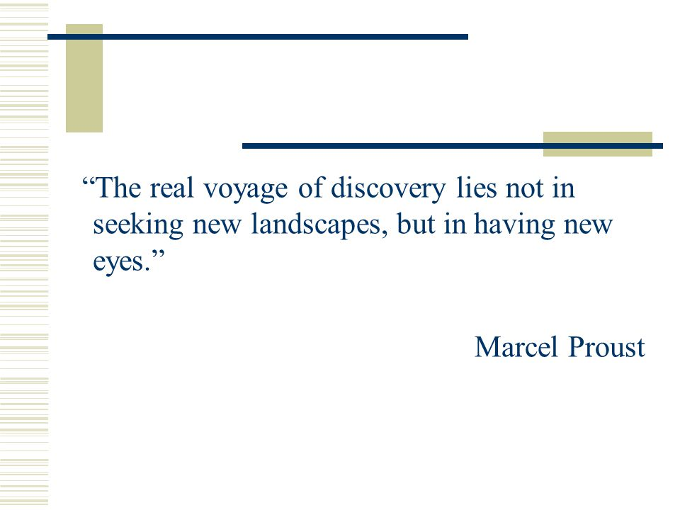 The real voyage of discovery lies not in seeking new landscapes, but in having new eyes. Marcel Proust