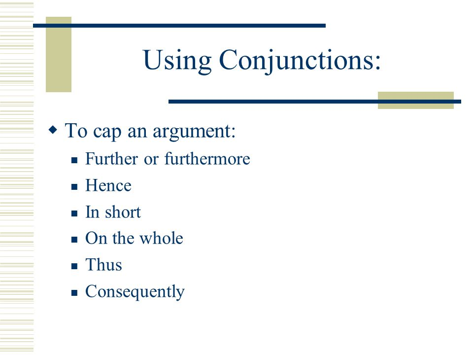 Using Conjunctions:  To cap an argument: Further or furthermore Hence In short On the whole Thus Consequently