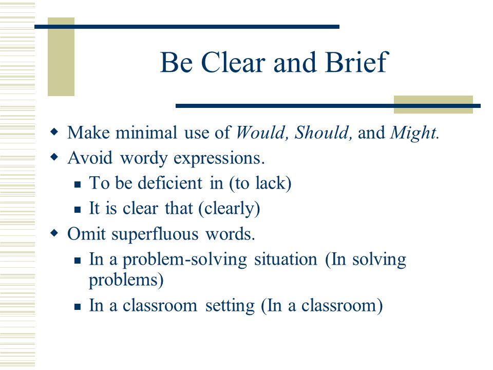 Be Clear and Brief  Make minimal use of Would, Should, and Might.
