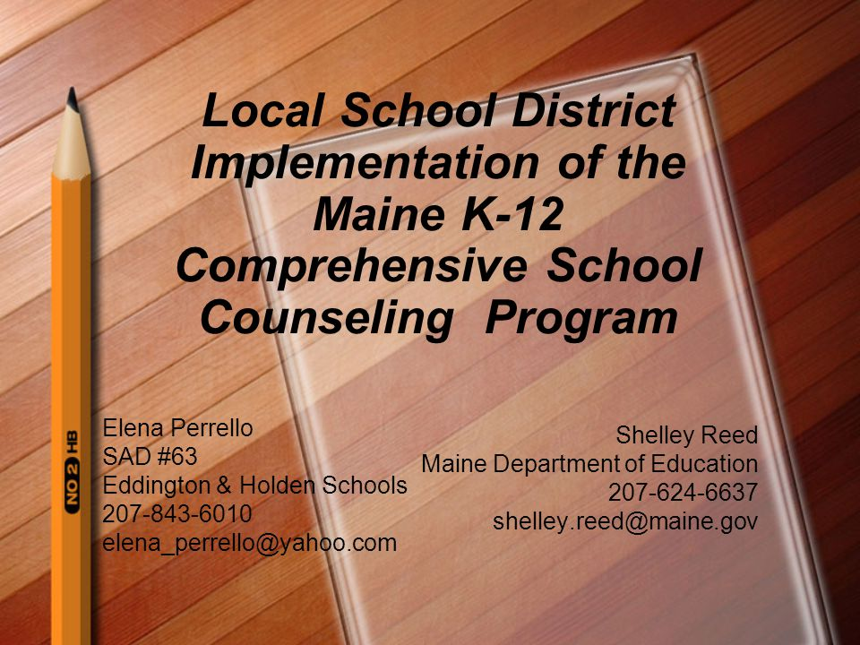 Local School District Implementation of the Maine K-12 Comprehensive School Counseling Program Shelley Reed Maine Department of Education 207-624-6637 shelley.reed@maine.gov Elena Perrello SAD #63 Eddington & Holden Schools 207-843-6010 elena_perrello@yahoo.com