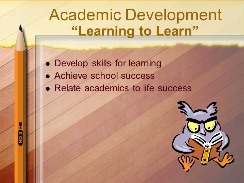 Academic Development Learning to Learn Develop skills for learning Achieve school success Relate academics to life success