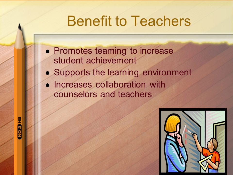 Benefit to Teachers Promotes teaming to increase student achievement Supports the learning environment Increases collaboration with counselors and teachers