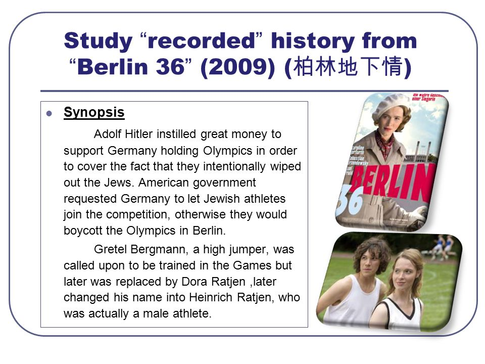 Study recorded history from Berlin 36 (2009) ( 柏林地下情 ) Synopsis Adolf Hitler instilled great money to support Germany holding Olympics in order to cover the fact that they intentionally wiped out the Jews.