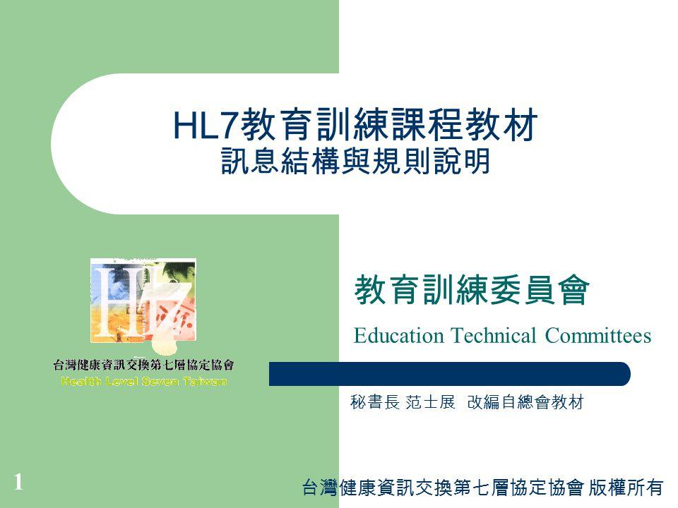 台灣健康資訊交換第七層協定協會 版權所有 1 HL7 教育訓練課程教材 訊息結構與規則說明 教育訓練委員會 Education Technical Committees 秘書長 范士展 改編自總會教材