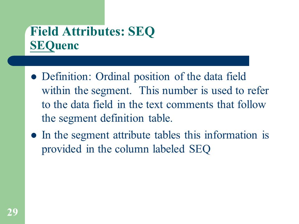 29 Field Attributes: SEQ SEQuenc Definition: Ordinal position of the data field within the segment.