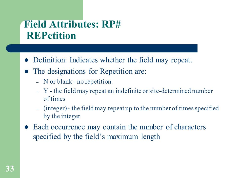 33 Field Attributes: RP# REPetition Definition: Indicates whether the field may repeat.