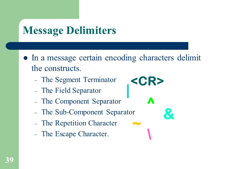 39 Message Delimiters In a message certain encoding characters delimit the constructs.