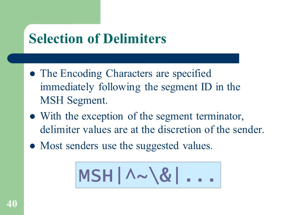 40 Selection of Delimiters The Encoding Characters are specified immediately following the segment ID in the MSH Segment.