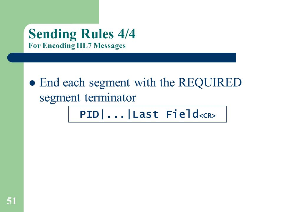 51 Sending Rules 4/4 For Encoding HL7 Messages End each segment with the REQUIRED segment terminator PID|...|Last Field