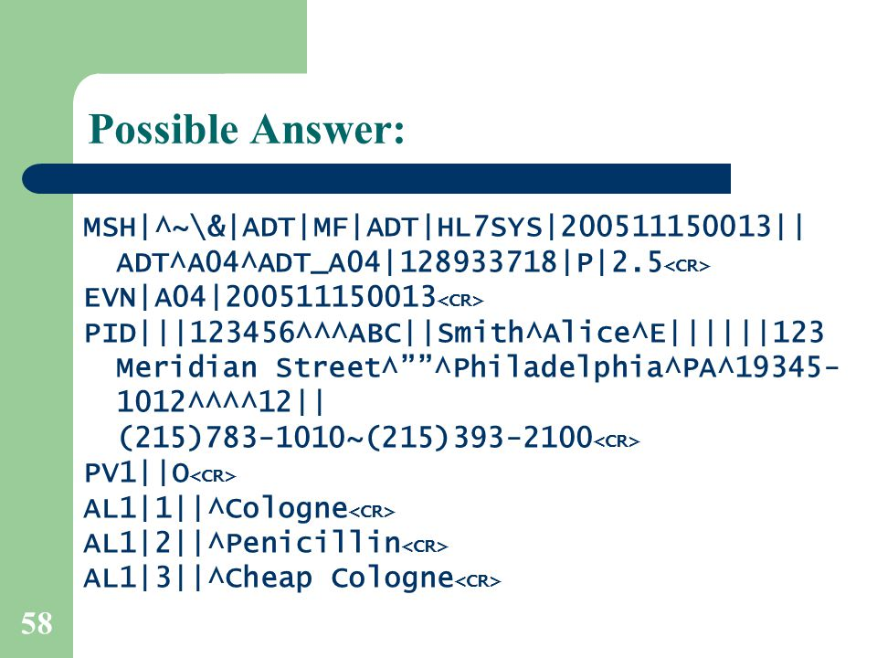 58 Possible Answer: MSH|^~\&|ADT|MF|ADT|HL7SYS|200511150013|| ADT^A04^ADT_A04|128933718|P|2.5 EVN|A04|200511150013 PID|||123456^^^ABC||Smith^Alice^E||||||123 Meridian Street^ ^Philadelphia^PA^19345- 1012^^^^12|| (215)783-1010~(215)393-2100 PV1||O AL1|1||^Cologne AL1|2||^Penicillin AL1|3||^Cheap Cologne