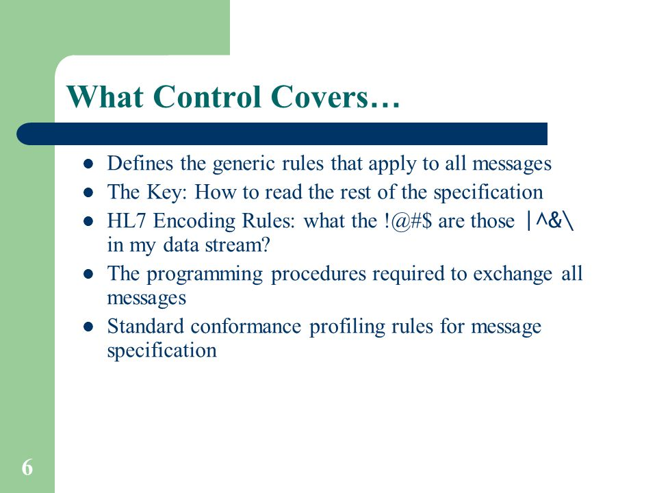 6 What Control Covers … Defines the generic rules that apply to all messages The Key: How to read the rest of the specification HL7 Encoding Rules: what the !@#$ are those |^&\ in my data stream.