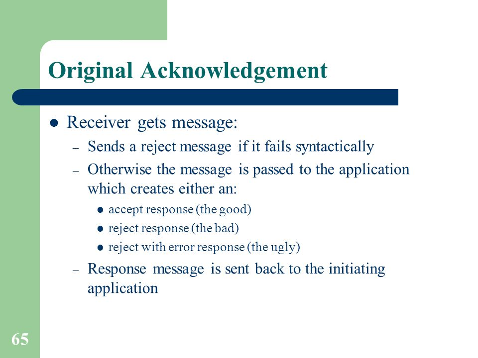 65 Original Acknowledgement Receiver gets message: – Sends a reject message if it fails syntactically – Otherwise the message is passed to the application which creates either an: accept response (the good) reject response (the bad) reject with error response (the ugly) – Response message is sent back to the initiating application