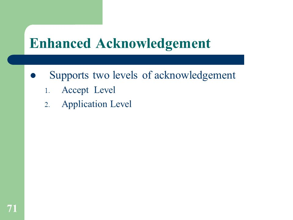 71 Enhanced Acknowledgement Supports two levels of acknowledgement 1.