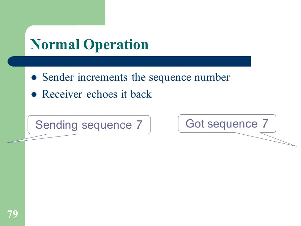 79 Normal Operation Sender increments the sequence number Receiver echoes it back Sending sequence 7 Got sequence 7