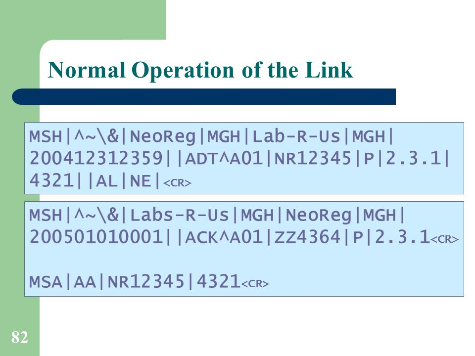 82 Normal Operation of the Link MSH|^~\&|NeoReg|MGH|Lab-R-Us|MGH| 200412312359||ADT^A01|NR12345|P|2.3.1| 4321||AL|NE| MSH|^~\&|Labs-R-Us|MGH|NeoReg|MGH| 200501010001||ACK^A01|ZZ4364|P|2.3.1 MSA|AA|NR12345|4321