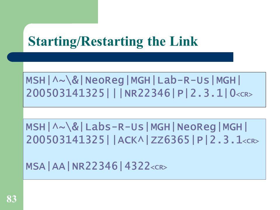 83 Starting/Restarting the Link MSH|^~\&|NeoReg|MGH|Lab-R-Us|MGH| 200503141325|||NR22346|P|2.3.1|0 MSH|^~\&|Labs-R-Us|MGH|NeoReg|MGH| 200503141325||ACK^|ZZ6365|P|2.3.1 MSA|AA|NR22346|4322