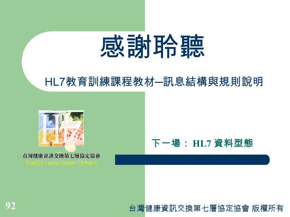 台灣健康資訊交換第七層協定協會 版權所有 92 感謝聆聽 HL7 教育訓練課程教材 ─ 訊息結構與規則說明 下一場: HL7 資料型態