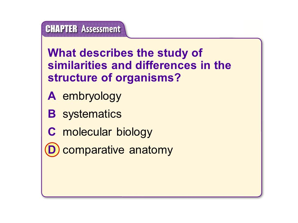 What describes the study of similarities and differences in the structure of organisms? Aembryology Bsystematics Cmolecular biology Dcomparative anato
