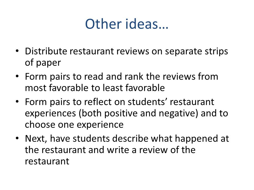 Other ideas… Distribute restaurant reviews on separate strips of paper Form pairs to read and rank the reviews from most favorable to least favorable