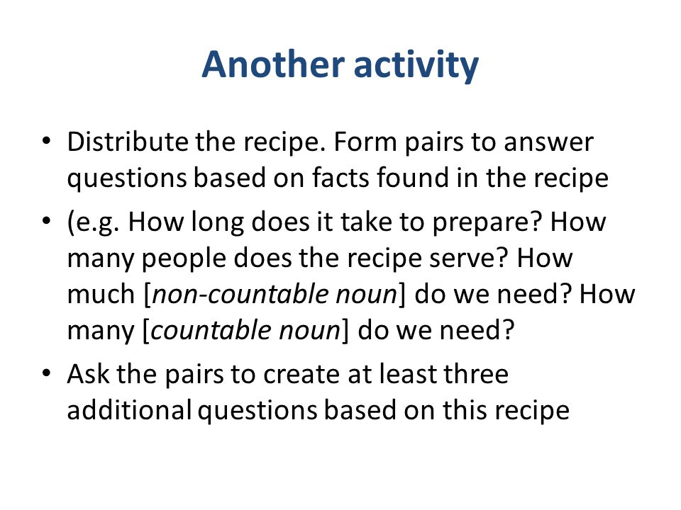 Another activity Distribute the recipe. Form pairs to answer questions based on facts found in the recipe (e.g. How long does it take to prepare? How