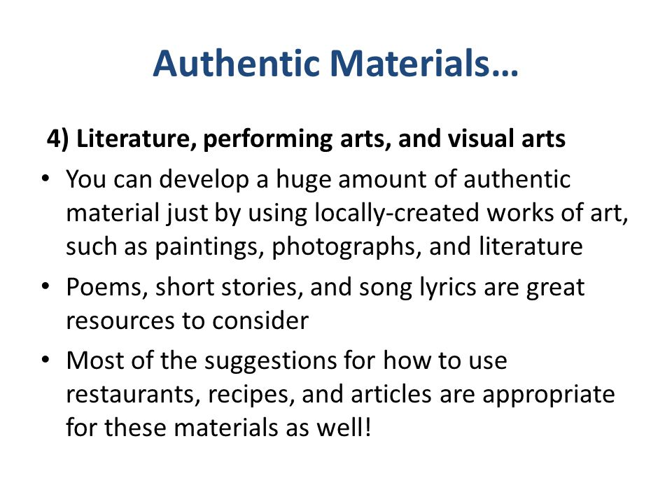 Authentic Materials… 4) Literature, performing arts, and visual arts You can develop a huge amount of authentic material just by using locally-created
