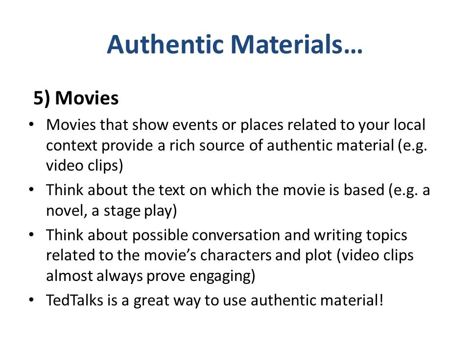 Authentic Materials… 5) Movies Movies that show events or places related to your local context provide a rich source of authentic material (e.g. video