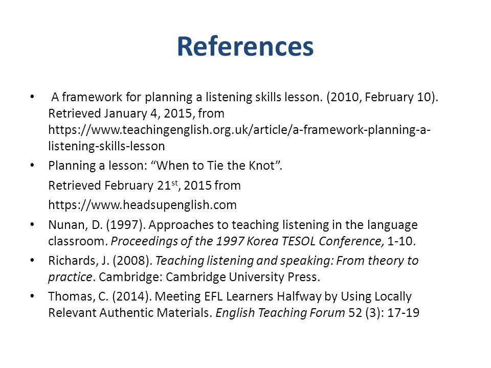 References A framework for planning a listening skills lesson. (2010, February 10). Retrieved January 4, 2015, from https://www.teachingenglish.org.uk