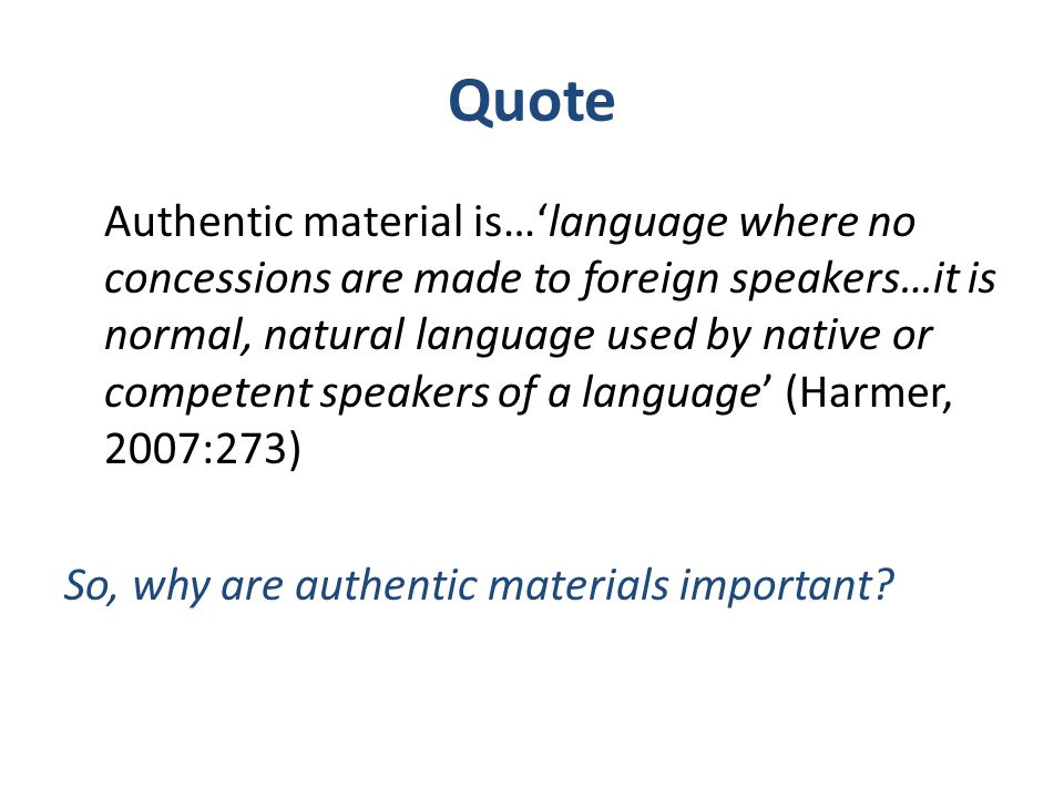 Quote Authentic material is…'language where no concessions are made to foreign speakers…it is normal, natural language used by native or competent spe
