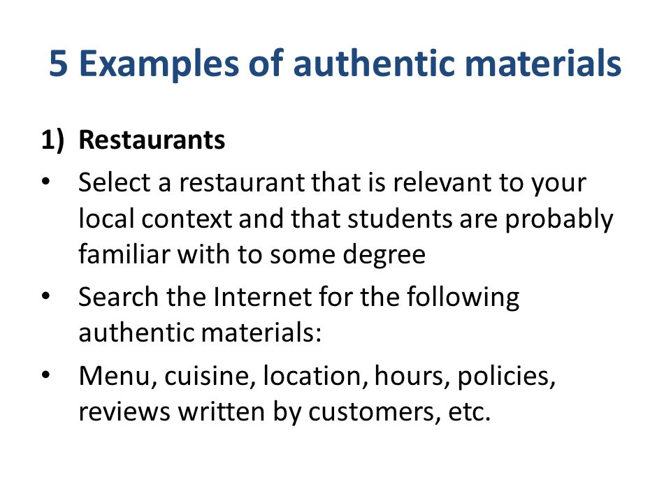 5 Examples of authentic materials 1)Restaurants Select a restaurant that is relevant to your local context and that students are probably familiar wit