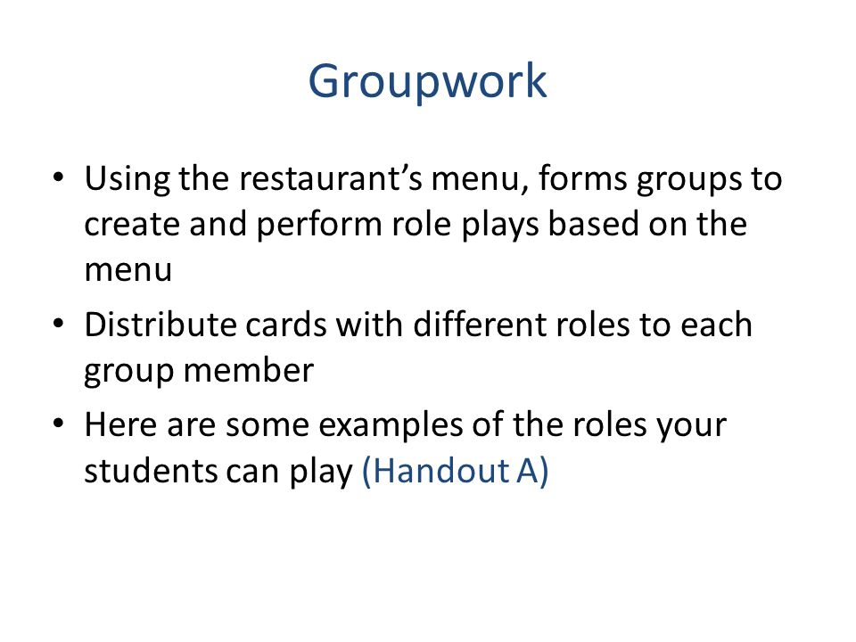 Groupwork Using the restaurant's menu, forms groups to create and perform role plays based on the menu Distribute cards with different roles to each g