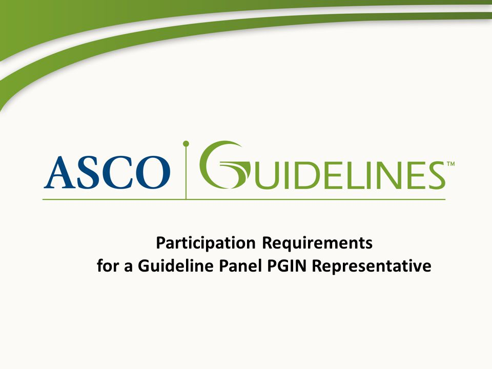 Background These slides are intended to clarify the guideline development process and illustrate expectations of PGIN Representative for participation in an ASCO guideline panel.