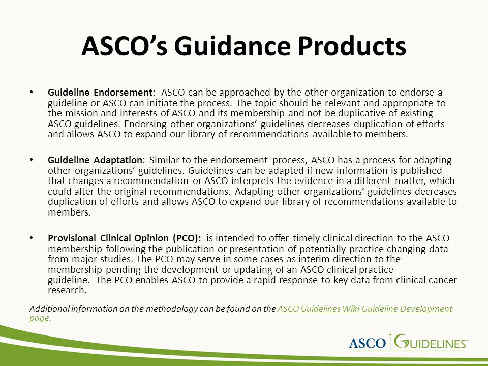 Steps in Creating an ASCO Guideline 1.Systematic review conducted by ASCO Staff (searches, abstract review, full text review, data extraction, evidence table development) 2.Panel meets, reviews evidence, develops recommendations 3.Draft manuscript assembled by the Co-Chairs or Steering Committee and ASCO Staff Co-chairs 4.Panel reviews and approves the first draft 5.Draft submitted for JCO review and sent concurrently for external review 6.Reviews incorporated into revised draft 7.Panel reviews and approves revised draft 8.Draft submitted to CPGC for review and approval 9.Panel revises draft based on CPGC review 10.Panel reviews and approves final draft.