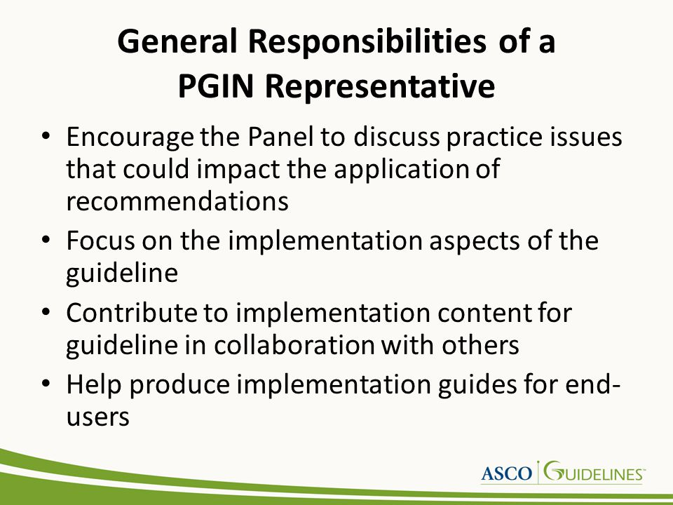Responsibilities for Developing Recommendations PGIN Representatives should consider the following for interpretation of the evidence and development of recommendations: Review guideline drafts and provide commentary from the community oncology perspective Application of Recommendations: – decidability (precisely under what circumstances to do something) – executability (exactly what to do under the circumstances defined) Effect on process of care and potential financial impact (the degree to which the recommendation impacts upon the usual workflow in a typical care setting) Novelty/innovation (the degree to which the recommendation proposes behaviors considered unconventional by clinicians or patients) Flexibility (the degree to which a recommendation permits interpretation and allows for alternatives in its execution) Remind panel of the GLiDES approach for drafting recommendations