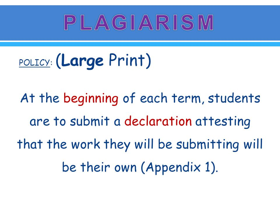 POLICY: (Large Print) At the beginning of each term, students are to submit a declaration attesting that the work they will be submitting will be their own (Appendix 1).