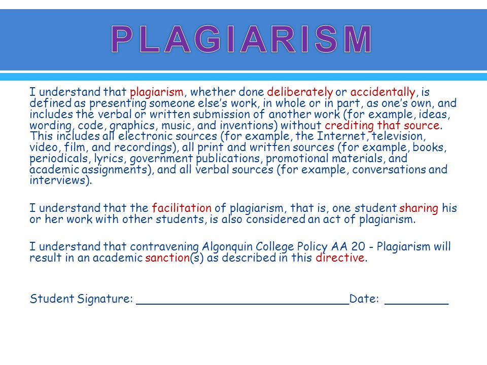 I understand that plagiarism, whether done deliberately or accidentally, is defined as presenting someone else's work, in whole or in part, as one's own, and includes the verbal or written submission of another work (for example, ideas, wording, code, graphics, music, and inventions) without crediting that source.