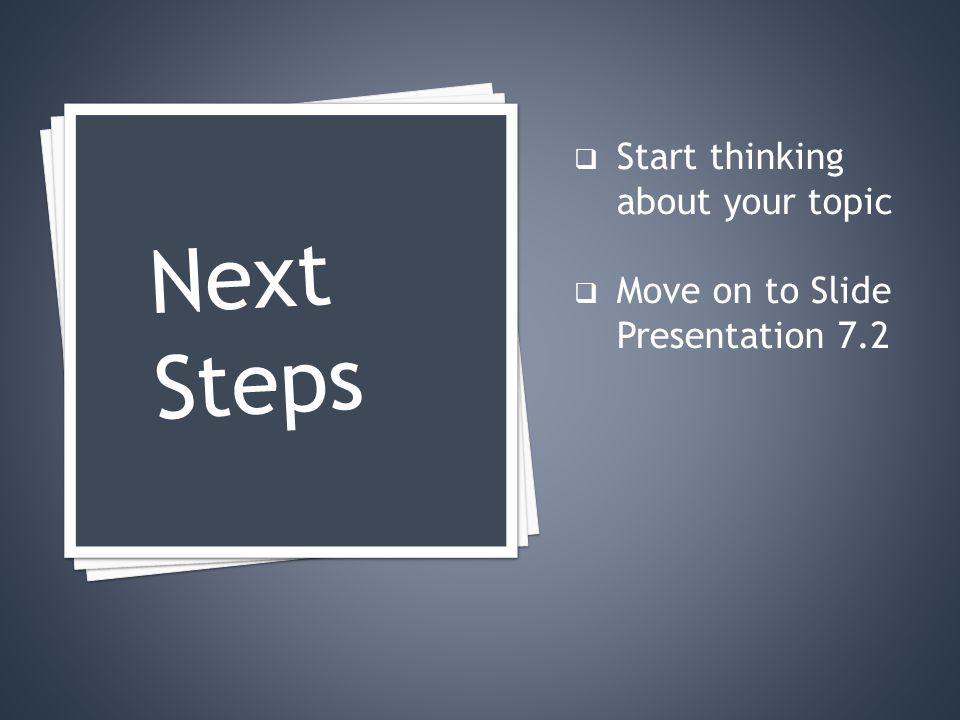  Start thinking about your topic  Move on to Slide Presentation 7.2 Next Steps