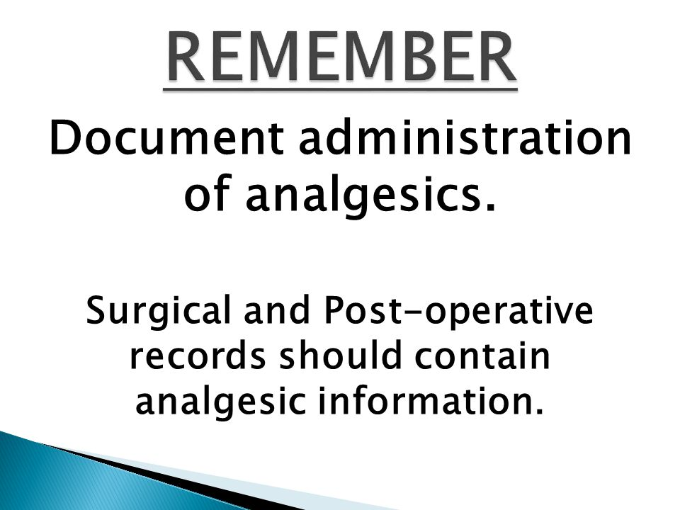 Document administration of analgesics. Surgical and Post-operative records should contain analgesic information.